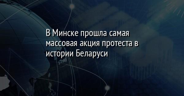 В Минске прошла самая массовая акция протеста в истории Беларуси
