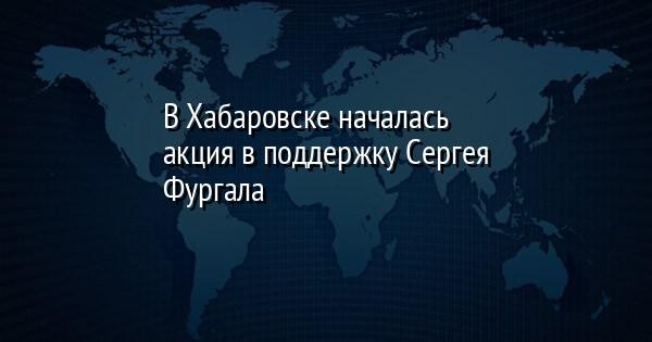 В Хабаровске началась акция в поддержку Сергея Фургала