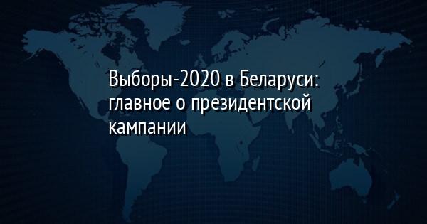 Выборы-2020 в Беларуси: главное о президентской кампании