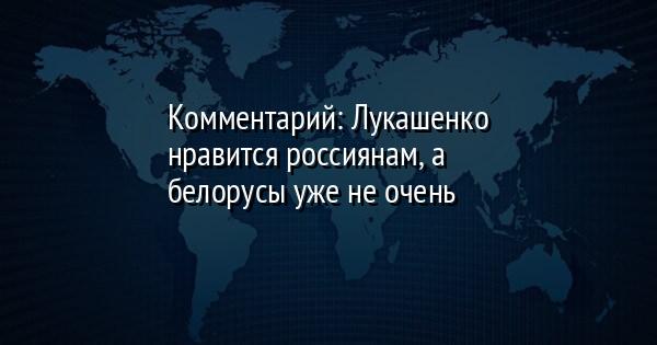 Комментарий: Лукашенко нравится россиянам, а белорусы уже не очень