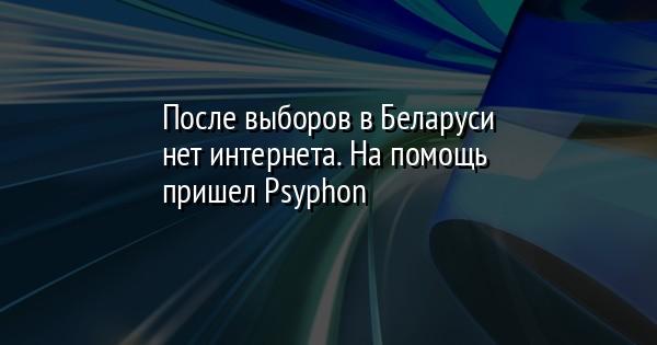 После выборов в Беларуси нет интернета. На помощь пришел Psyphon