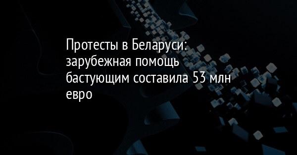 Протесты в Беларуси: зарубежная помощь бастующим составила 53 млн евро