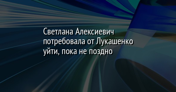Светлана Алексиевич потребовала от Лукашенко уйти, пока не поздно