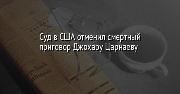 Суд в США отменил смертный приговор Джохару Царнаеву