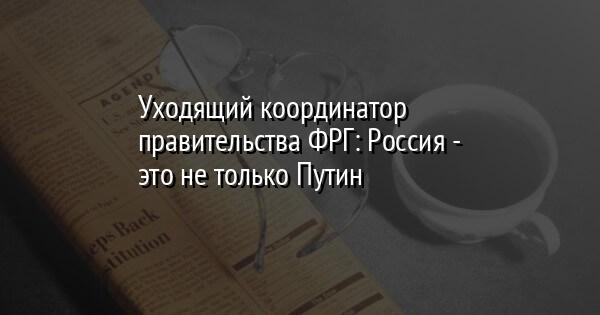 Уходящий координатор правительства ФРГ: Россия - это не только Путин