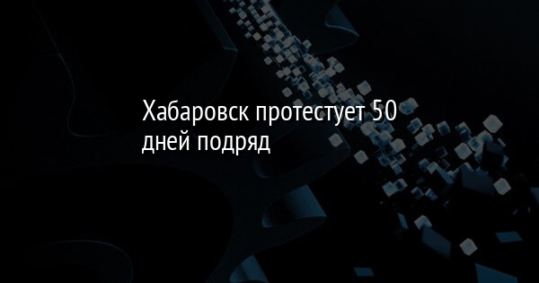 Хабаровск протестует 50 дней подряд