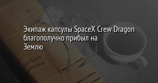 Экипаж капсулы SpaceX Crew Dragon благополучно прибыл на Землю