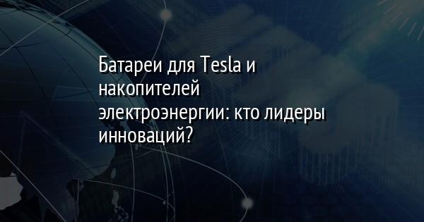 Батареи для Tesla и накопителей электроэнергии: кто лидеры инноваций?