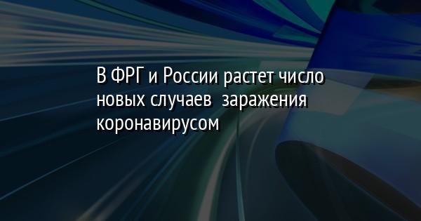 В ФРГ и России растет число новых случаев  заражения коронавирусом
