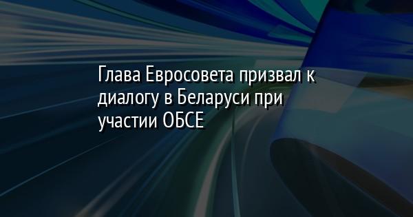 Глава Евросовета призвал к диалогу в Беларуси при участии ОБСЕ