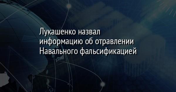 Лукашенко назвал информацию об отравлении Навального фальсификацией