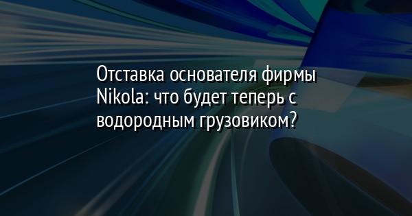 Отставка основателя фирмы Nikola: что будет теперь с водородным грузовиком?