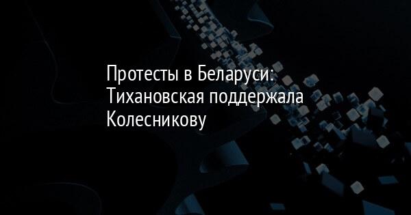 Протесты в Беларуси: Тихановская поддержала Колесникову