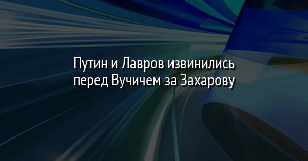 Путин и Лавров извинились перед Вучичем за Захарову