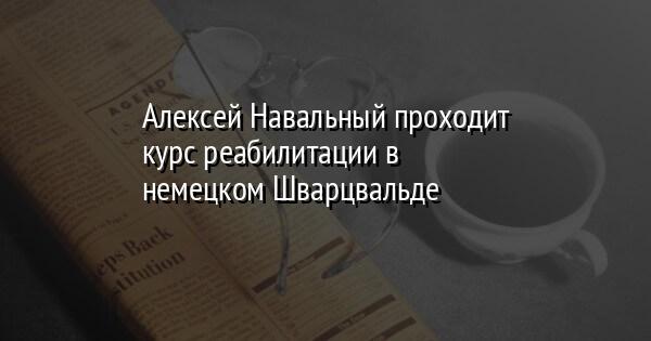 Алексей Навальный проходит курс реабилитации в немецком Шварцвальде