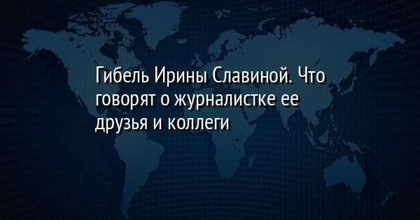 Гибель Ирины Славиной. Что говорят о журналистке ее друзья и коллеги