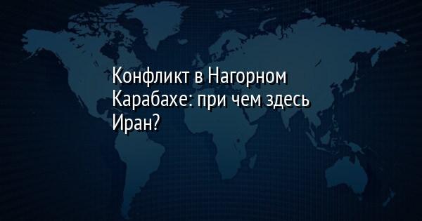 Конфликт в Нагорном Карабахе: при чем здесь Иран?