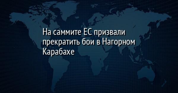 На саммите ЕС призвали прекратить бои в Нагорном Карабахе
