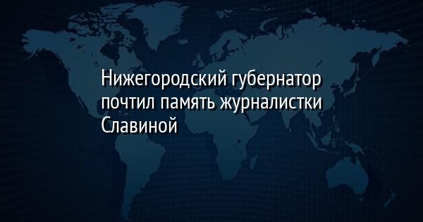 Нижегородский губернатор почтил память журналистки Славиной
