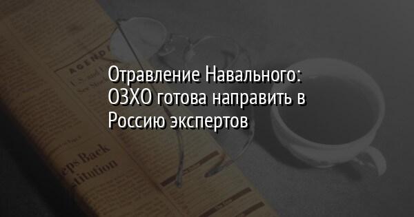Отравление Навального: ОЗХО готова направить в Россию экспертов