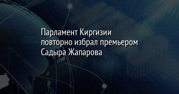 Парламент Киргизии повторно избрал премьером Садыра Жапарова