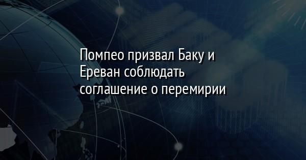 Помпео призвал Баку и Ереван соблюдать соглашение о перемирии
