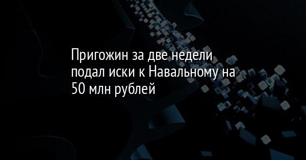 Пригожин за две недели подал иски к Навальному на 50 млн рублей
