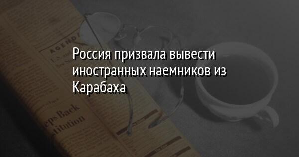 Россия призвала вывести иностранных наемников из Карабаха