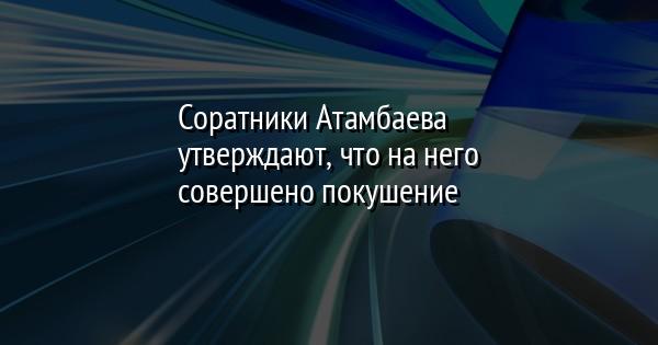 Соратники Атамбаева утверждают, что на него совершено покушение