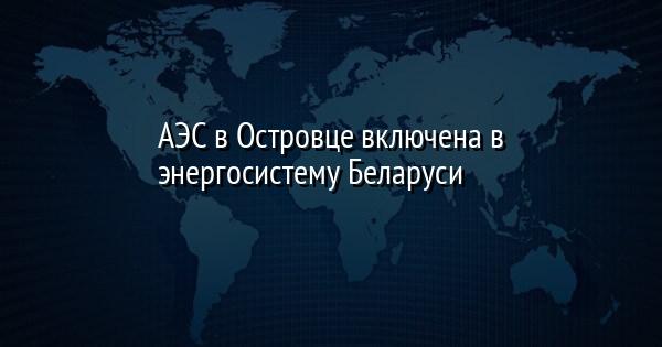 АЭС в Островце включена в энергосистему Беларуси