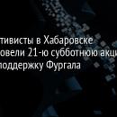 Активисты в Хабаровске провели 21-ю субботнюю акцию в поддержку Фургала