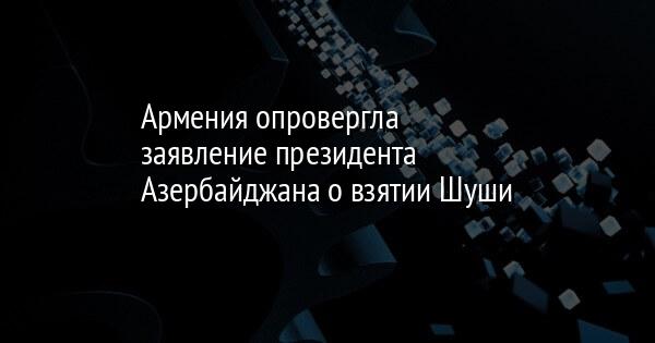 Армения опровергла заявление президента Азербайджана о взятии Шуши
