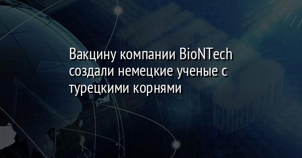 Вакцину компании BioNTech создали немецкие ученые с турецкими корнями