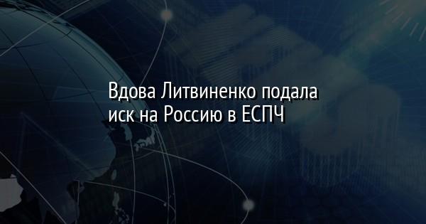 Вдова Литвиненко подала иск на Россию в ЕСПЧ