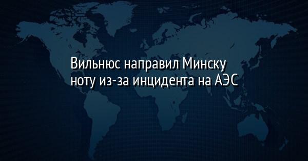 Вильнюс направил Минску ноту из-за инцидента на АЭС