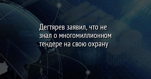 Дегтярев заявил, что не знал о многомиллионном тендере на свою охрану