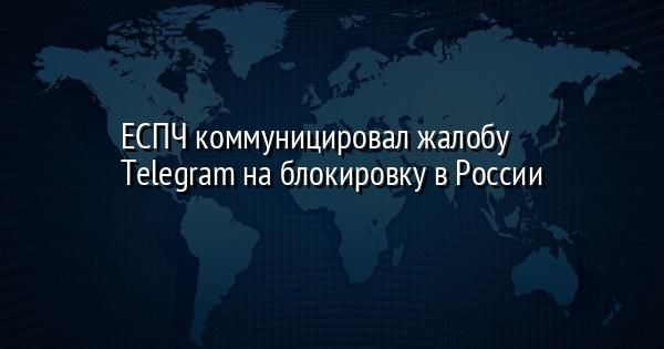 ЕСПЧ коммуницировал жалобу Telegram на блокировку в России