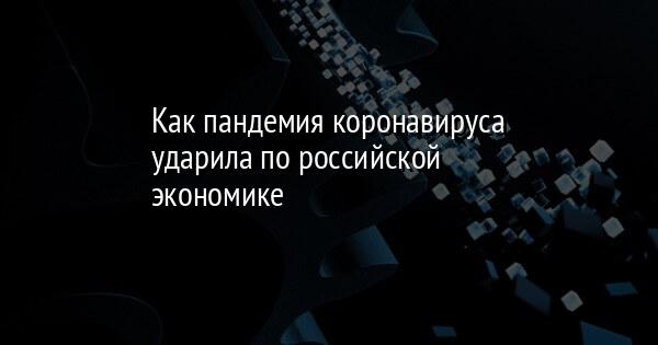 Как пандемия коронавируса ударила по российской экономике