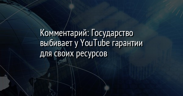 Комментарий: Государство выбивает у YouTube гарантии для своих ресурсов