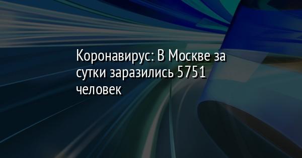Коронавирус: В Москве за сутки заразились 5751 человек