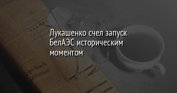 Лукашенко счел запуск БелАЭС историческим моментом