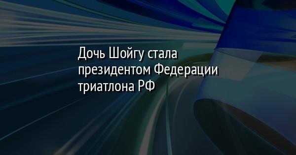 Дочь Шойгу стала президентом Федерации триатлона РФ