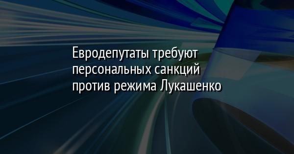 Евродепутаты требуют персональных санкций против режима Лукашенко