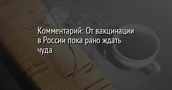 Комментарий: От вакцинации в России пока рано ждать чуда