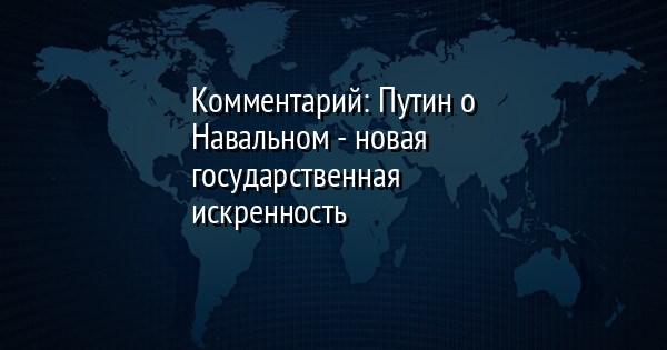 Комментарий: Путин о Навальном - новая государственная искренность