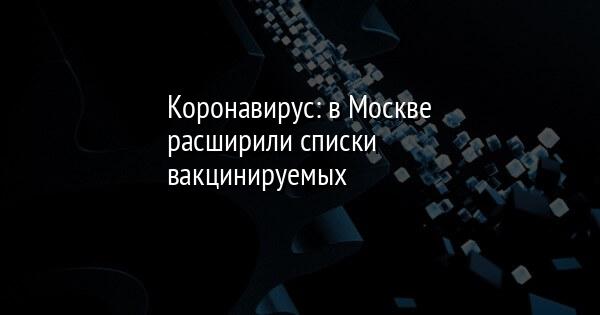 Коронавирус: в Москве расширили списки вакцинируемых