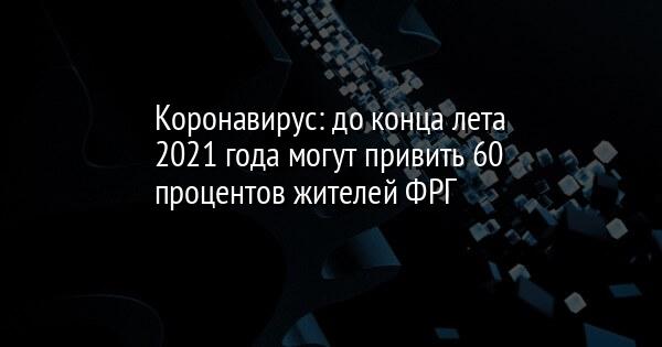 Коронавирус: до конца лета 2021 года могут привить 60 процентов жителей ФРГ