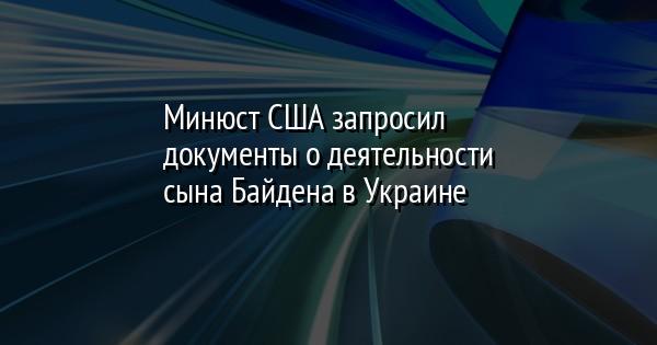 Минюст США запросил документы о деятельности сына Байдена в Украине