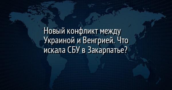 Новый конфликт между Украиной и Венгрией. Что искала СБУ в Закарпатье?