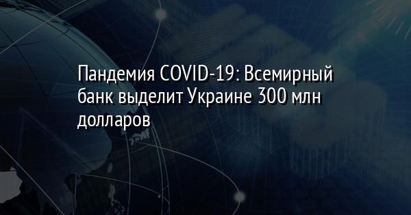 Пандемия COVID-19: Всемирный банк выделит Украине 300 млн долларов